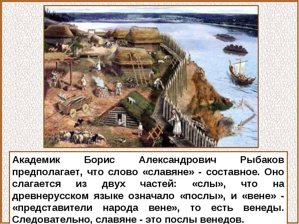 Академик Борис Александрович Рыбаков предполагает, что слово «славяне» - сост...