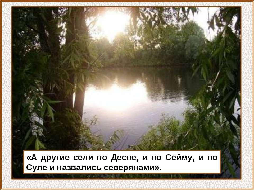 «А другие сели по Десне, и по Сейму, и по Суле и назвались северянами».