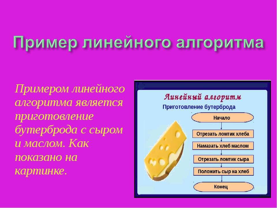 Примером линейного алгоритма является приготовление бутерброда с сыром и масл...