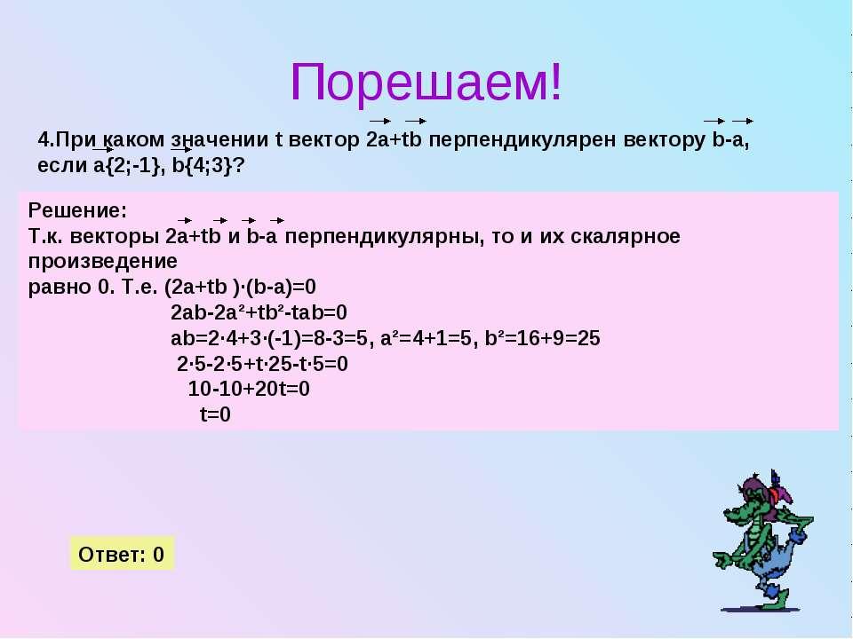 Порешаем! 4.При каком значении t вектор 2a+tb перпендикулярен вектору b-a, ес...