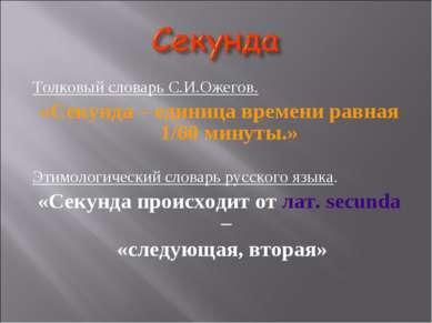 Толковый словарь С.И.Ожегов. «Секунда – единица времени равная 1/60 минуты.» ...