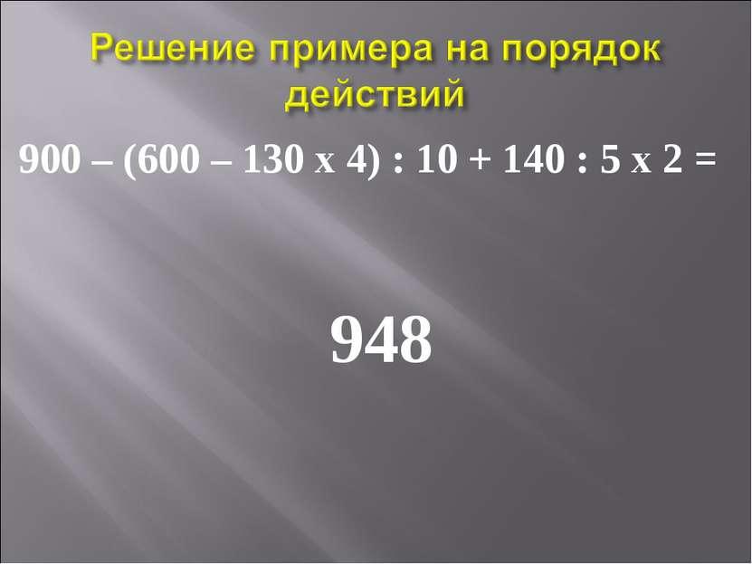 900 – (600 – 130 х 4) : 10 + 140 : 5 х 2 = 948