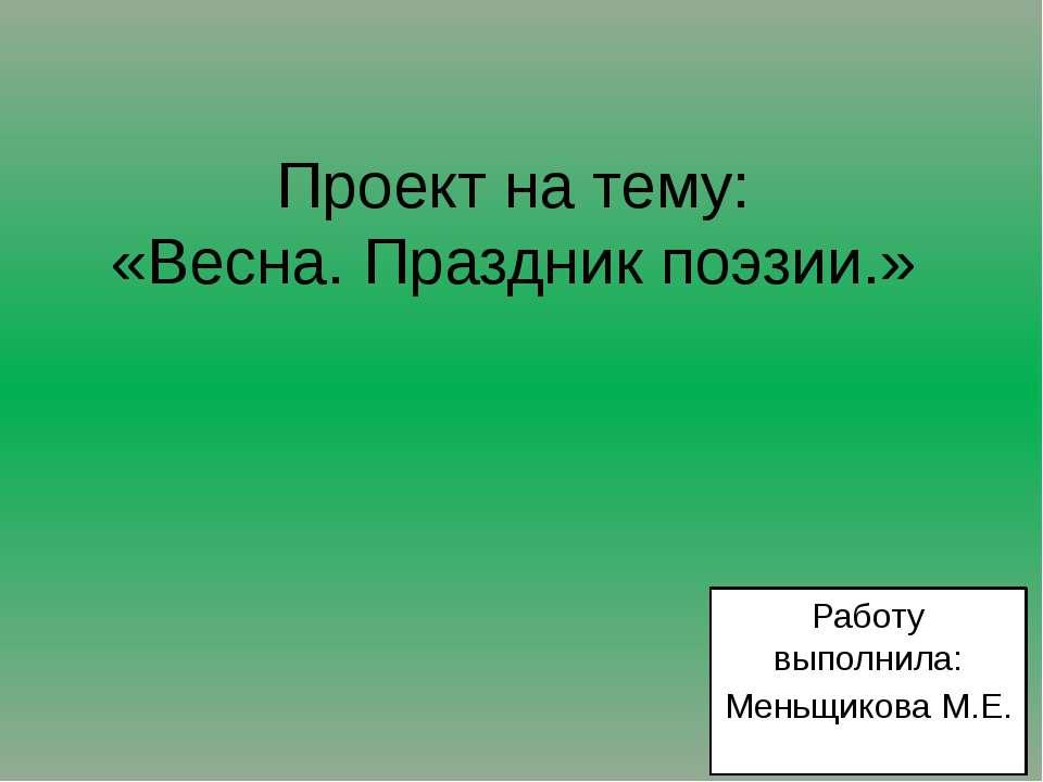 Проект на тему: «Весна. Праздник поэзии.» Работу выполнила: Меньщикова М.Е.