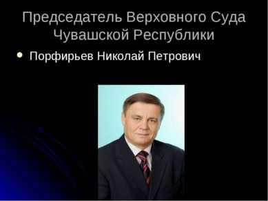 Председатель Верховного Cуда Чувашской Республики Порфирьев Николай Петрович