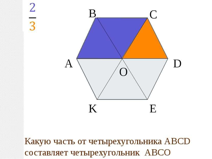 А В С D E K O Какую часть от четырехугольника АВСD составляет четырехугольник...
