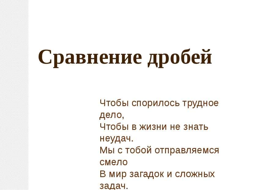Сравнение дробей Чтобы спорилось трудное дело, Чтобы в жизни не знать неудач....