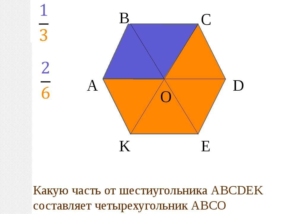 А В С D E K O Какую часть от шестиугольника АВСDEK составляет четырехугольник...