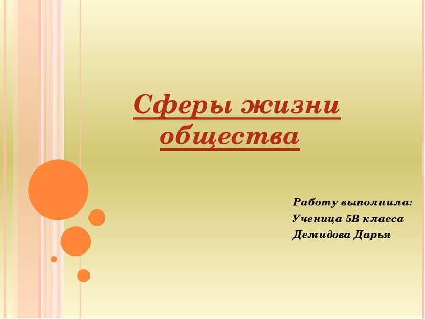 Сферы жизни общества Работу выполнила: Ученица 5В класса Демидова Дарья