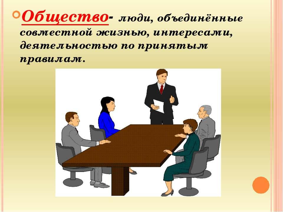 Общество- люди, объединённые совместной жизнью, интересами, деятельностью по ...