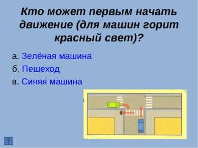 Кто может первым начать движение (для машин горит красный свет)? а. Зелёная м...