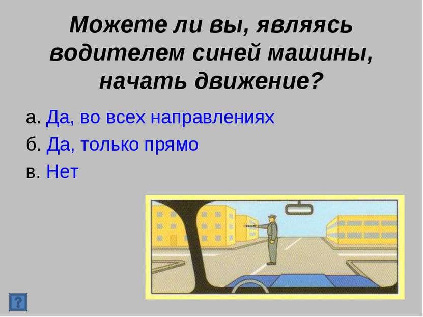 Можете ли вы, являясь водителем синей машины, начать движение? а. Да, во всех...