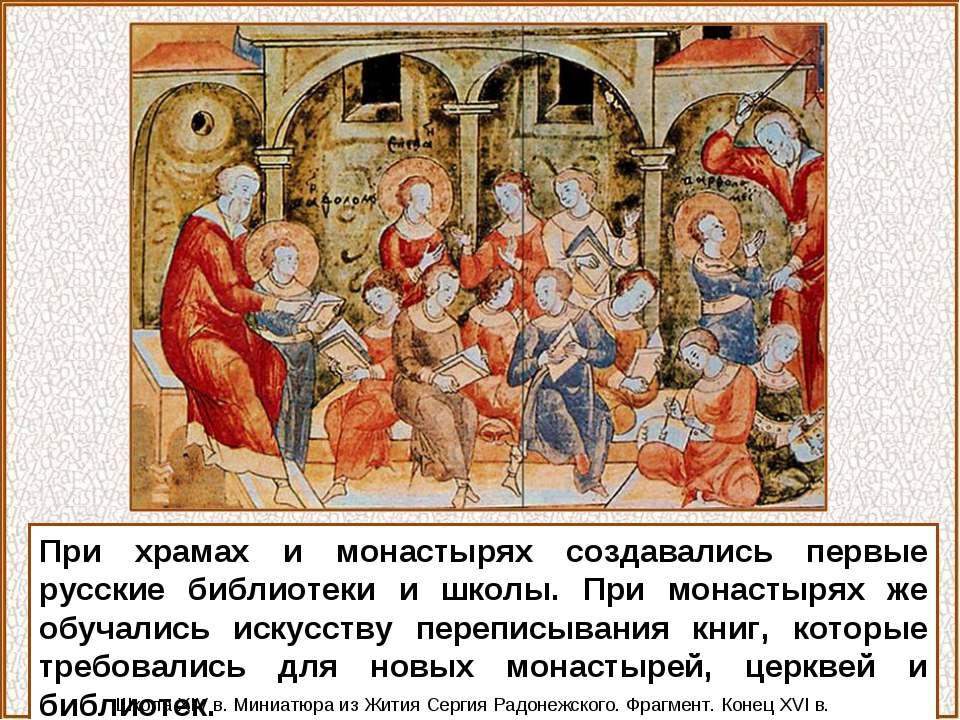При храмах и монастырях создавались первые русские библиотеки и школы. При мо...