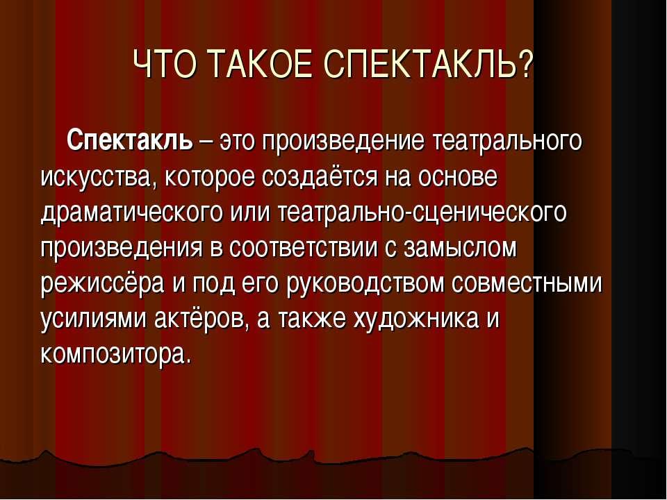 ЧТО ТАКОЕ СПЕКТАКЛЬ? Спектакль – это произведение театрального искусства, кот...
