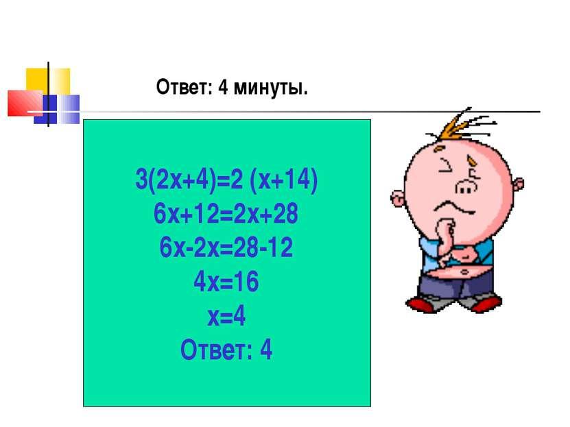 3(2х+4)=2 (х+14) 6х+12=2х+28 6х-2х=28-12 4х=16 х=4 Ответ: 4 Ответ: 4 минуты.