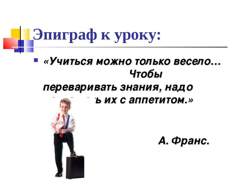Эпиграф к уроку: «Учиться можно только весело… Чтобы переваривать знания, над...