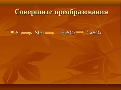 Совершите преобразования S SO3 H2SO4 CaSO4