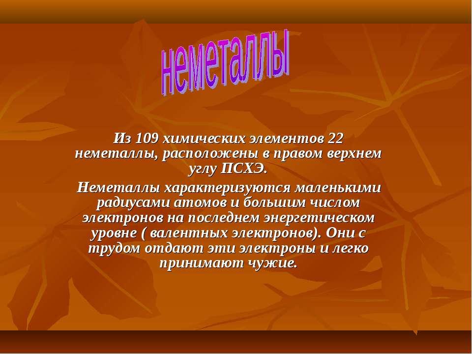 Из 109 химических элементов 22 неметаллы, расположены в правом верхнем углу П...