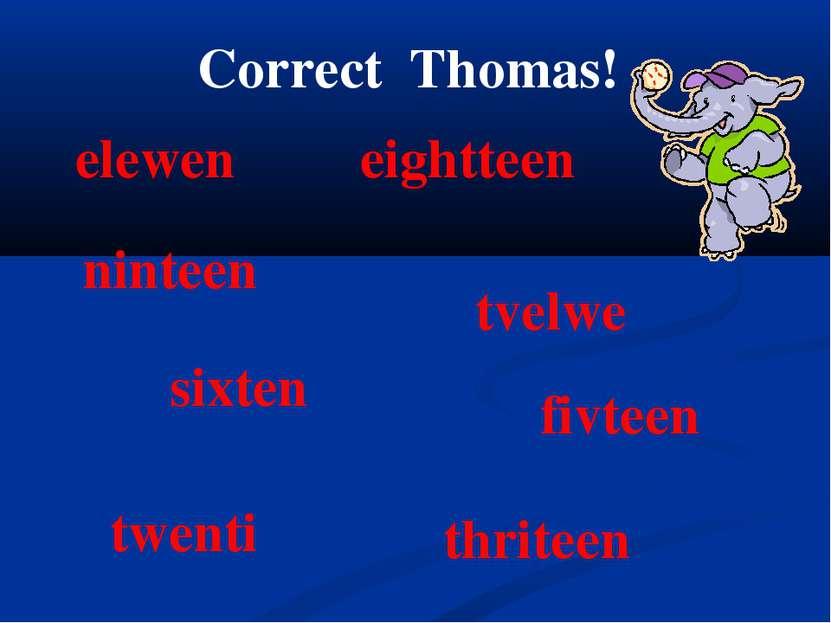 Correct Thomas! elewen ninteen thriteen twenti eightteen tvelwe sixten fivteen