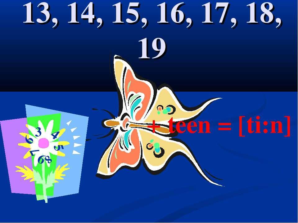 13, 14, 15, 16, 17, 18, 19 + teen = [ti:n] 3 4 5 6 7 8 9