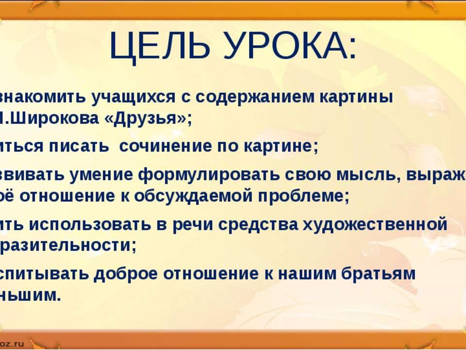 ЦЕЛЬ УРОКА: познакомить учащихся с содержанием картины Е.М.Широкова «Друзья»;...