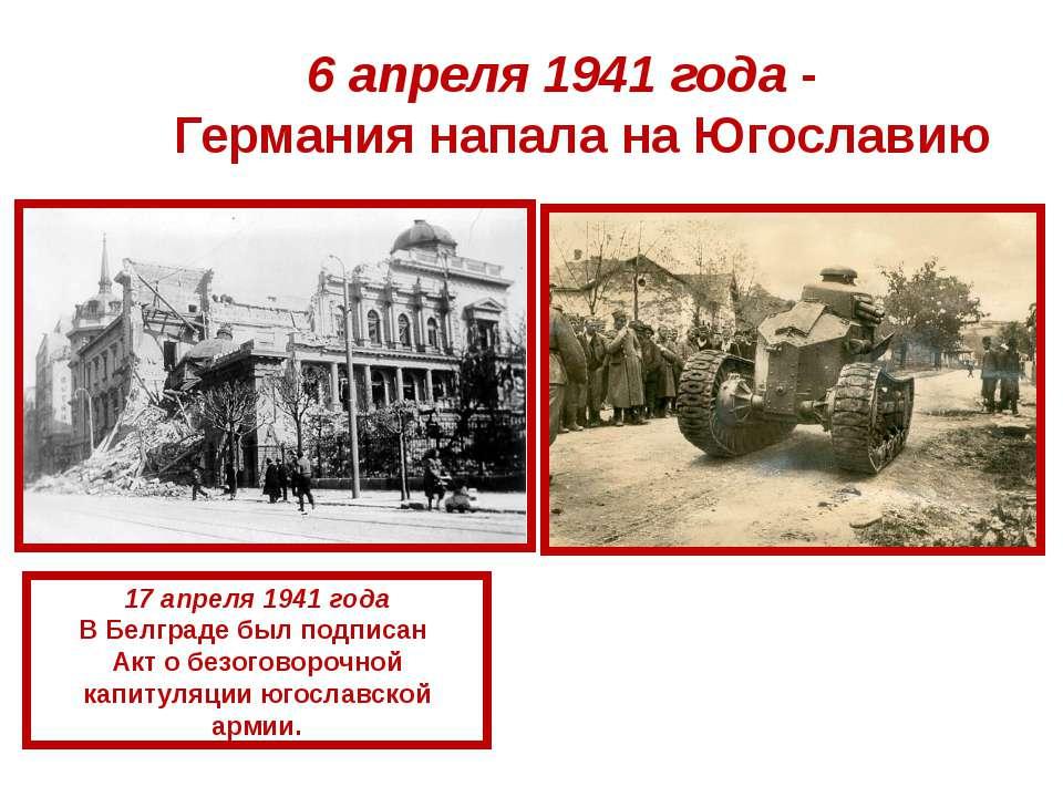 6 апреля 1941 года - Германия напала на Югославию 17 апреля 1941 года В Белгр...