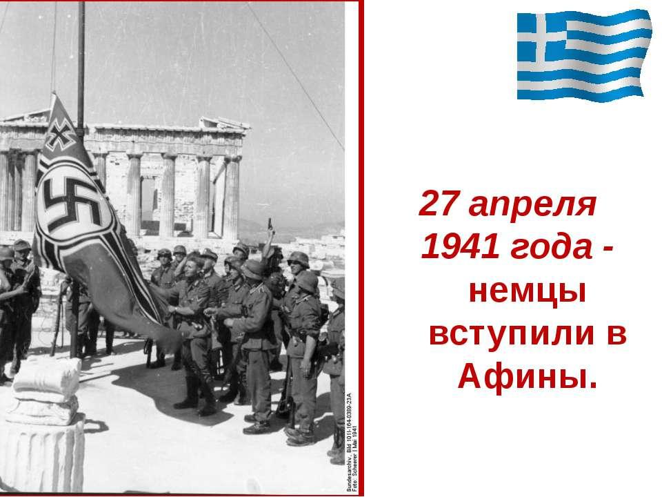27 апреля 1941 года - немцы вступили в Афины.