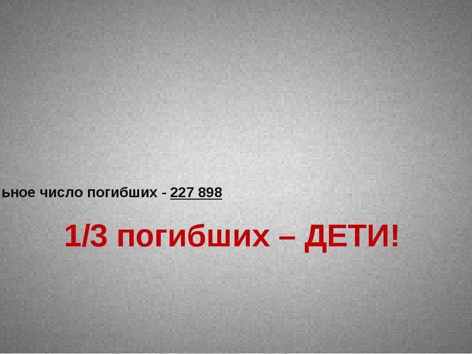 Официальное число погибших - 227 898 1/3 погибших – ДЕТИ!