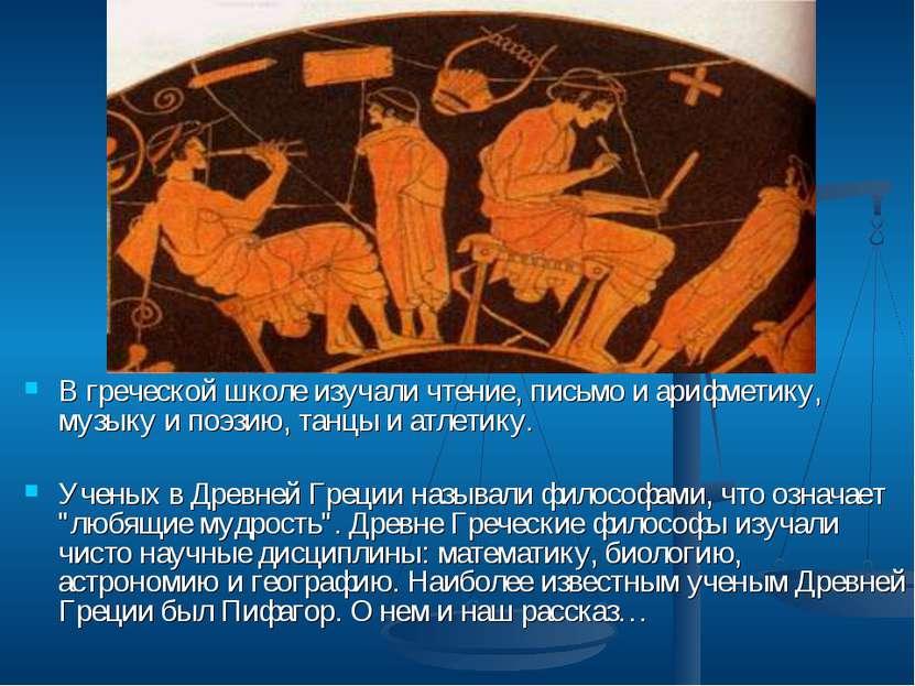 В греческой школе изучали чтение, письмо и арифметику, музыку и поэзию, танцы...