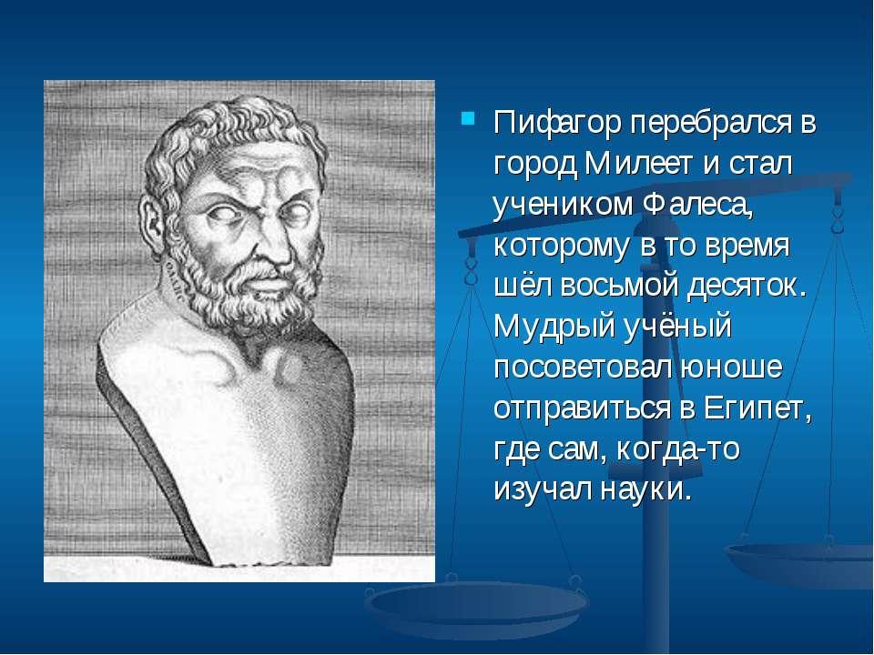 Пифагор перебрался в город Милеет и стал учеником Фалеса, которому в то время...