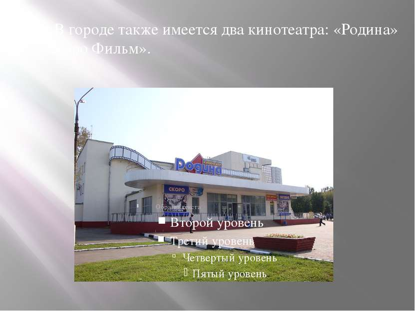 В городе также имеется два кинотеатра: «Родина» и «Каро Фильм».