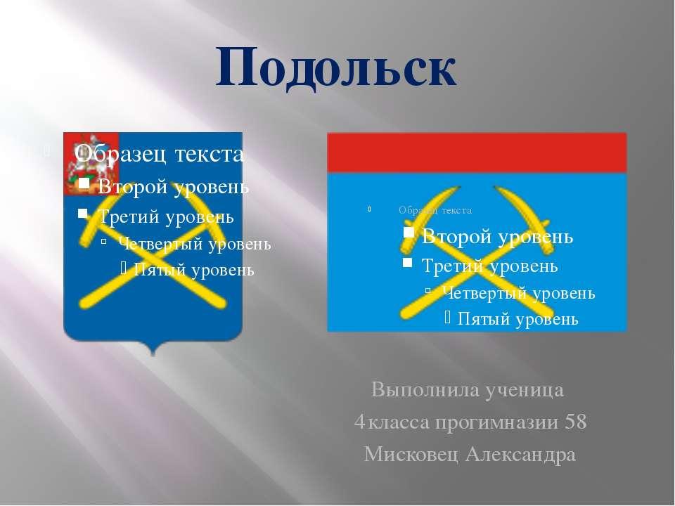 Подольск Выполнила ученица 4 класса прогимназии 58 Мисковец Александра