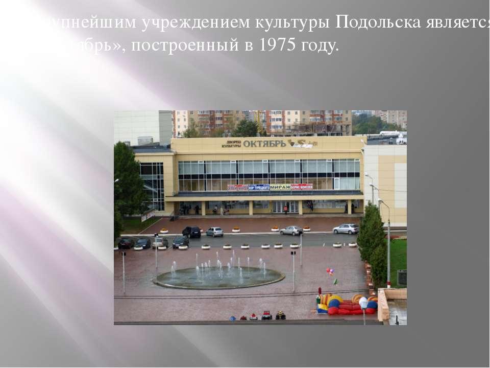 Крупнейшим учреждением культуры Подольска является ДК «Октябрь», построенный ...
