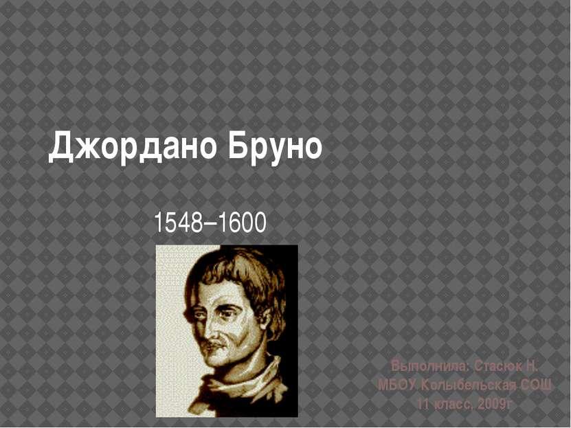 Джордано Бруно 1548–1600 Выполнила: Стасюк Н. МБОУ Колыбельская СОШ 11 класс,...