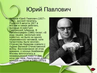 Юрий Павлович Казаков Юрий Павлович (1927–1982), русский писатель. Родился 8 ...