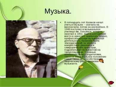 Музыка. В пятнадцать лет Казаков начал учиться музыке – сначала на виолончели...