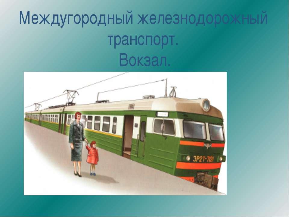 Междугородный железнодорожный транспорт. Вокзал.