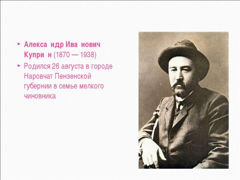 Алекса ндр Ива нович Купри н (1870 — 1938) Родился 26 августа в городе Наровч...