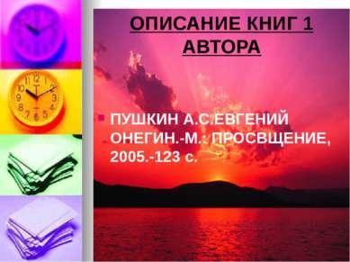 ОПИСАНИЕ КНИГ 1 АВТОРА ПУШКИН А.С.ЕВГЕНИЙ ОНЕГИН.-М.: ПРОСВЩЕНИЕ, 2005.-123 с.