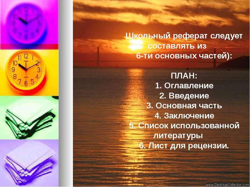 Школьный реферат следует составлять из 6-ти основных частей): ПЛАН: 1. Оглавл...