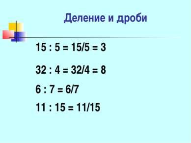 Деление и дроби 15 : 5 = 15/5 = 3 6 : 7 = 6/7 32 : 4 = 32/4 = 8 11 : 15 = 11/15