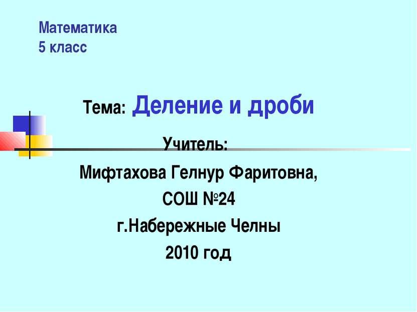 Математика 5 класс Тема: Деление и дроби Учитель: Мифтахова Гелнур Фаритовна,...