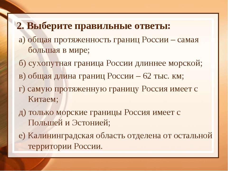 2. Выберите правильные ответы: а) общая протяженность границ России – самая б...