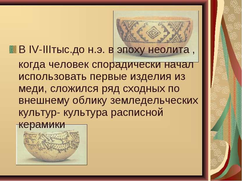 В IV-IIIтыс.до н.э. в эпоху неолита , когда человек спорадически начал исполь...