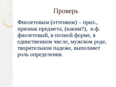 Проверь Фиолетовым (оттенком) – прил., признак предмета, (каким?), н.ф. фиоле...