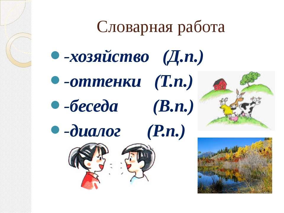 Словарная работа -хозяйство (Д.п.) -оттенки (Т.п.) -беседа (В.п.) -диалог (Р.п.)