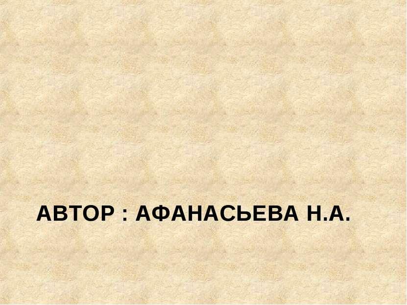 АВТОР : АФАНАСЬЕВА Н.А.