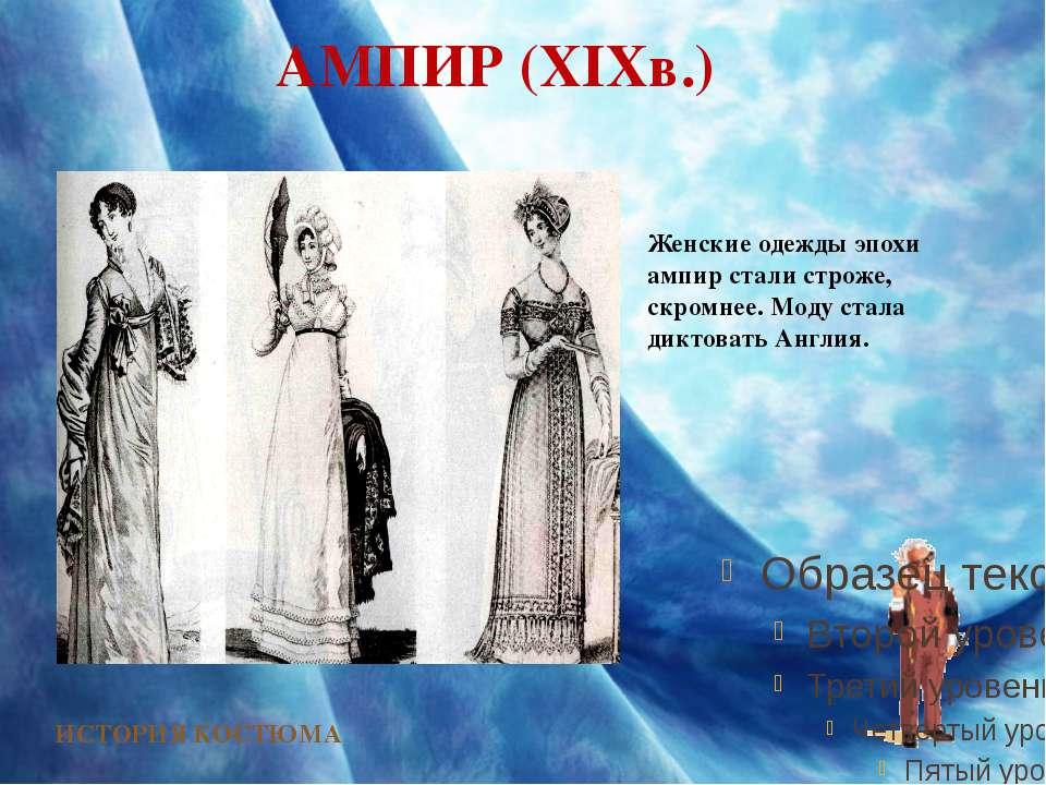АМПИР (XIXв.) ИСТОРИЯ КОСТЮМА Женские одежды эпохи ампир стали строже, скромн...