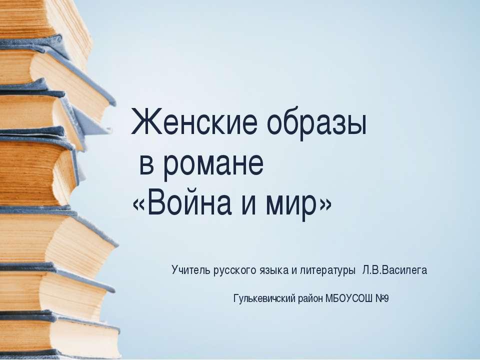 Женские образы в романе «Война и мир» Учитель русского языка и литературы Л.В...