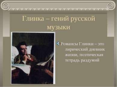 Глинка – гений русской музыки Романсы Глинки – это лирический дневник жизни, ...