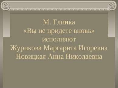 М. Глинка «Вы не придете вновь» исполняют Журикова Маргарита Игоревна Новицка...